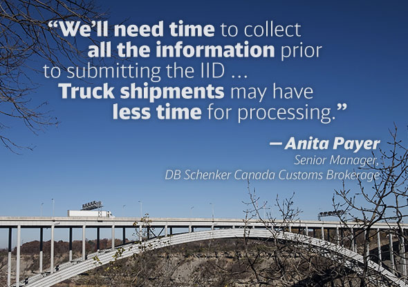 """We'll need time to collect all the information prior to submitting the IID ... Truck shipments may have less time for processing."" — Anita Payer Senior, Manager, DB Schenker Canada Customs Brokerage"